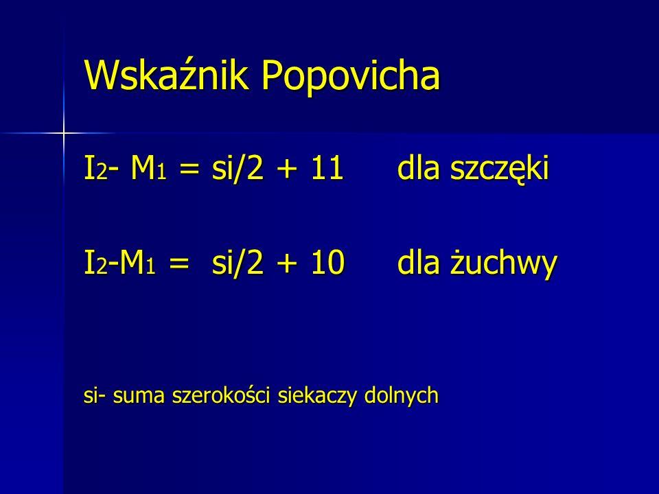 Wskaźnik Popovicha I 2 - M 1 = si/2 + 11 dla szczęki I 2 -M 1 = si/2 + 10 dla żuchwy si- suma szerokości siekaczy dolnych