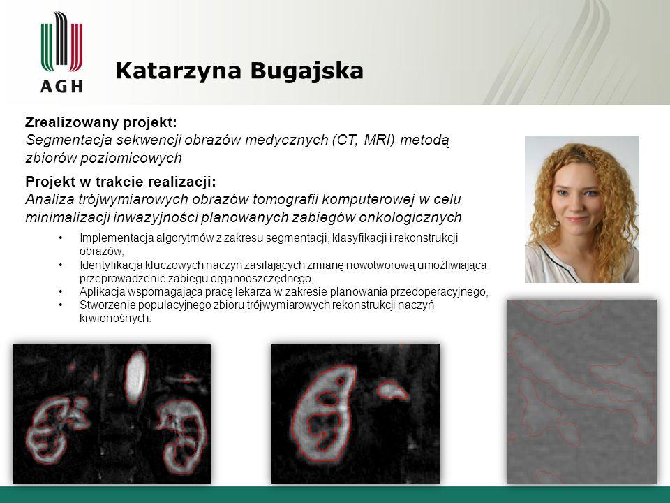 Katarzyna Bugajska Zrealizowany projekt: Segmentacja sekwencji obrazów medycznych (CT, MRI) metodą zbiorów poziomicowych Projekt w trakcie realizacji: