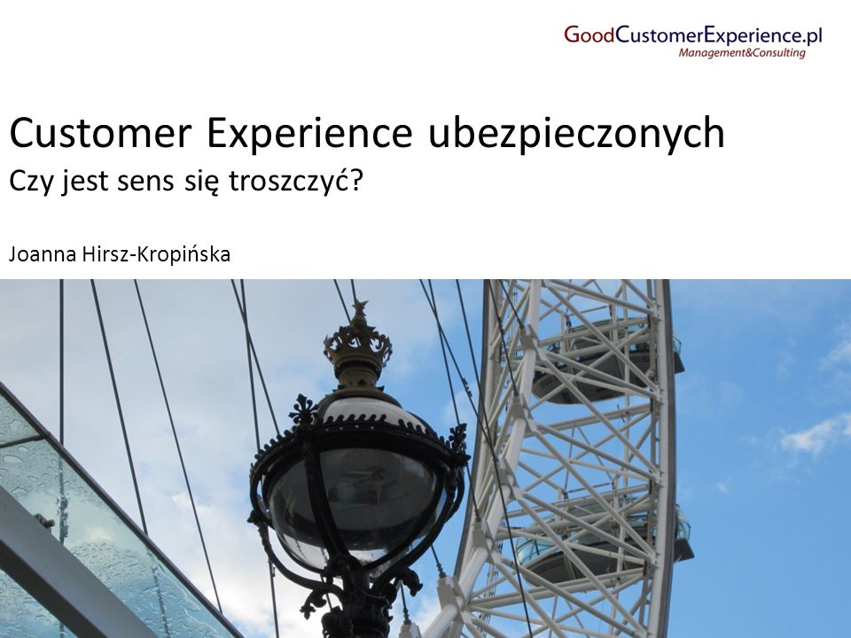 Customer Experience ubezpieczonych Czy jest sens się troszczyć? Joanna Hirsz-Kropińska