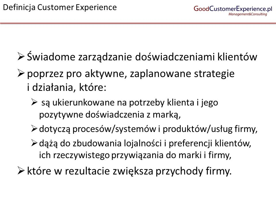 Świadome zarządzanie doświadczeniami klientów poprzez pro aktywne, zaplanowane strategie i działania, które: są ukierunkowane na potrzeby klienta i je