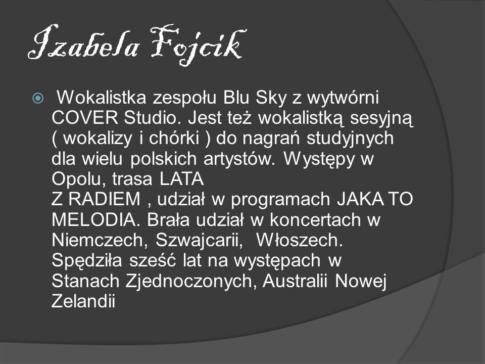 Izabela Fojcik Wokalistka zespołu Blu Sky z wytwórni COVER Studio. Jest też wokalistką sesyjną ( wokalizy i chórki ) do nagrań studyjnych dla wielu po