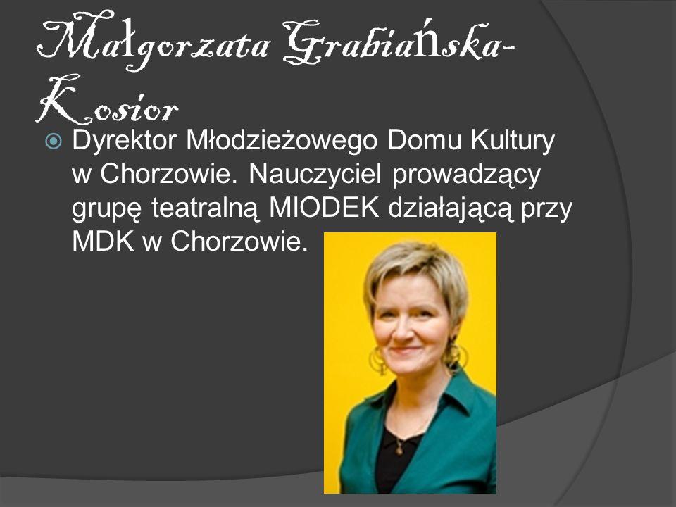 Ma ł gorzata Grabia ń ska- Kosior Dyrektor Młodzieżowego Domu Kultury w Chorzowie. Nauczyciel prowadzący grupę teatralną MIODEK działającą przy MDK w