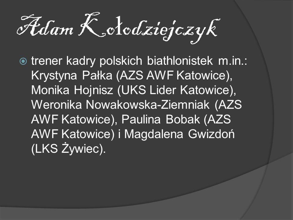 Adam Ko ł odziejczyk trener kadry polskich biathlonistek m.in.: Krystyna Pałka (AZS AWF Katowice), Monika Hojnisz (UKS Lider Katowice), Weronika Nowakowska-Ziemniak (AZS AWF Katowice), Paulina Bobak (AZS AWF Katowice) i Magdalena Gwizdoń (LKS Żywiec).