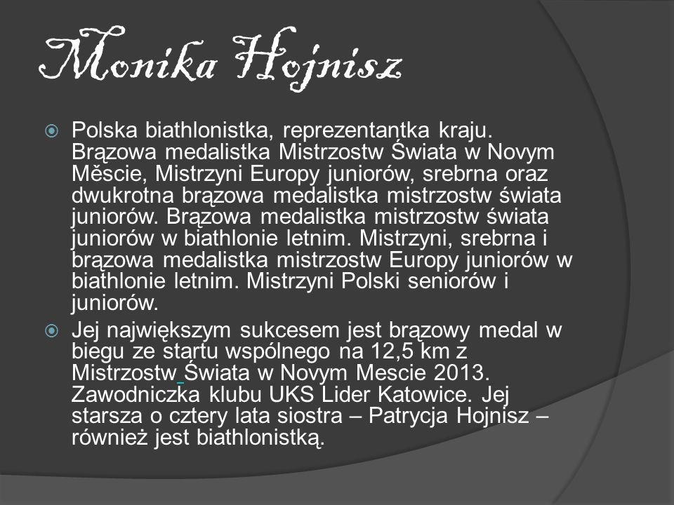 Monika Hojnisz Polska biathlonistka, reprezentantka kraju. Brązowa medalistka Mistrzostw Świata w Novym Měscie, Mistrzyni Europy juniorów, srebrna ora