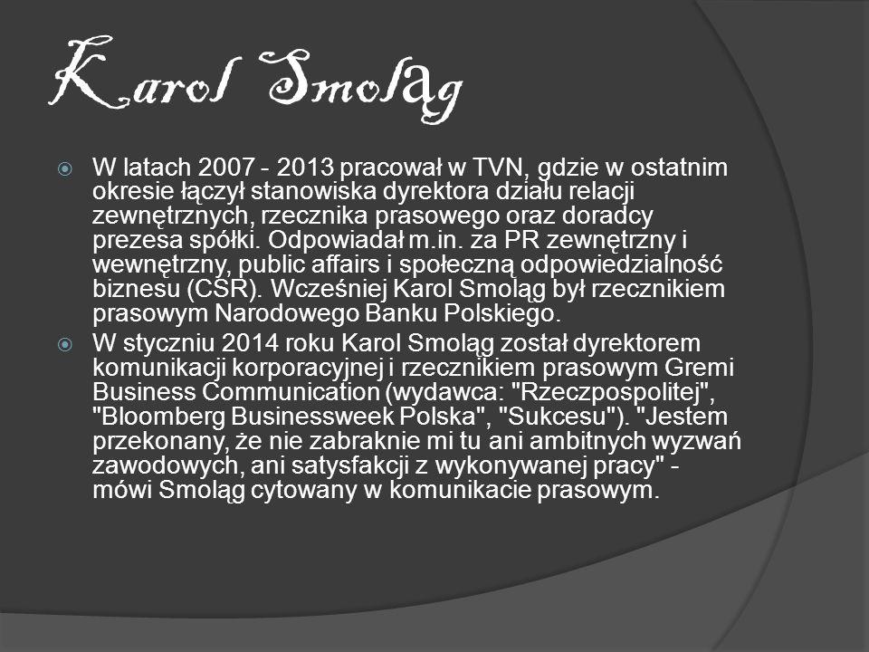 Karol Smol ą g W latach 2007 - 2013 pracował w TVN, gdzie w ostatnim okresie łączył stanowiska dyrektora działu relacji zewnętrznych, rzecznika prasowego oraz doradcy prezesa spółki.