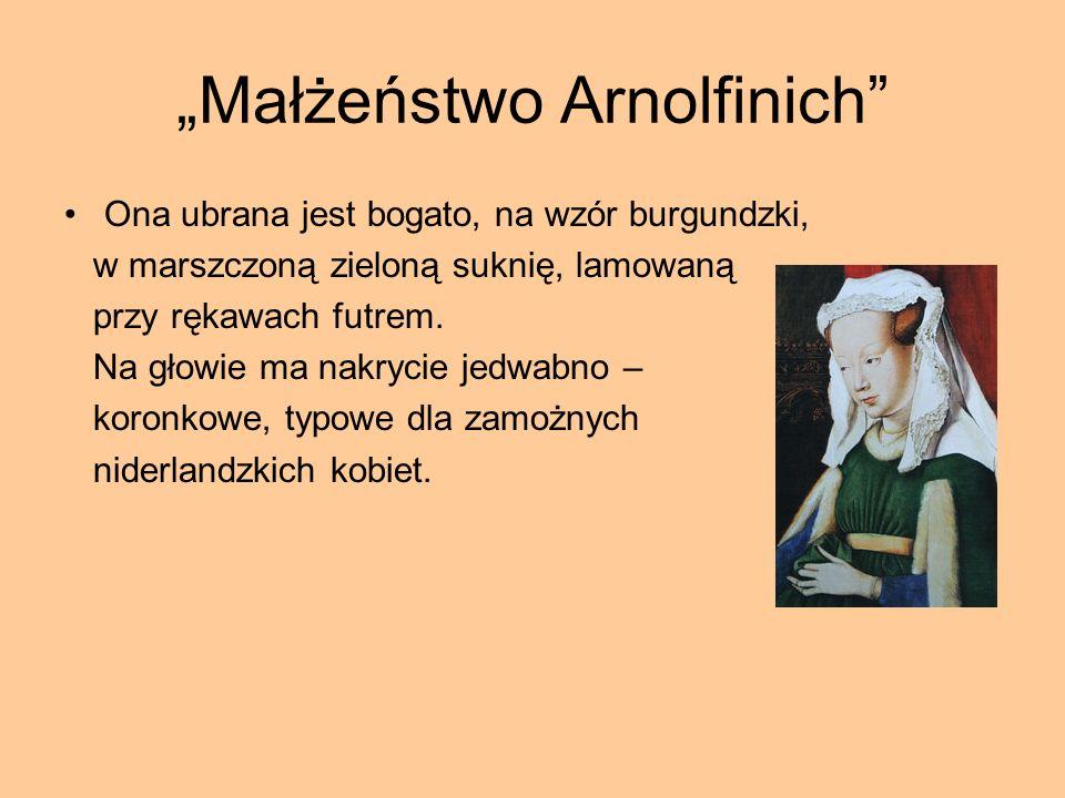 Małżeństwo Arnolfinich Ona ubrana jest bogato, na wzór burgundzki, w marszczoną zieloną suknię, lamowaną przy rękawach futrem. Na głowie ma nakrycie j