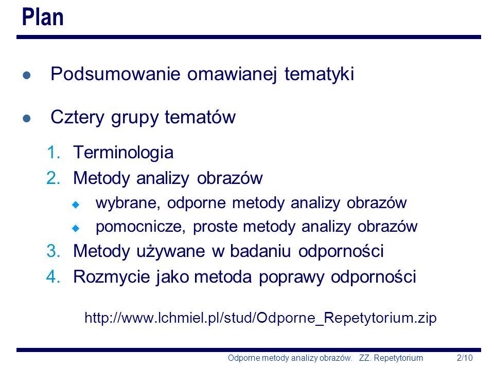 2/10Odporne metody analizy obrazów. ZZ. Repetytorium Plan l Podsumowanie omawianej tematyki l Cztery grupy tematów 1.Terminologia 2.Metody analizy obr