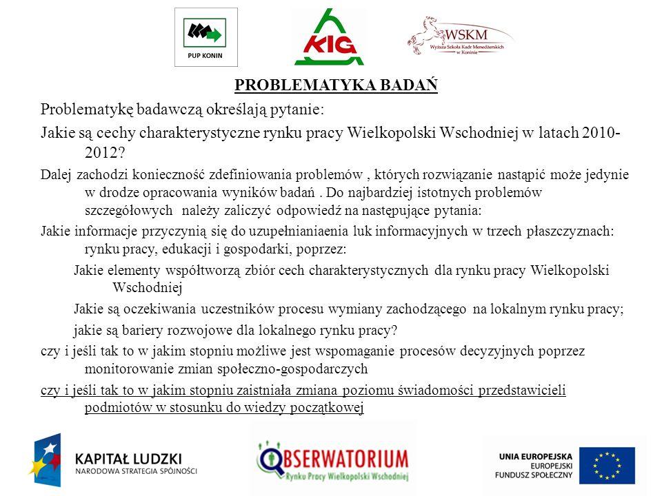 PROBLEMATYKA BADAŃ Problematykę badawczą określają pytanie: Jakie są cechy charakterystyczne rynku pracy Wielkopolski Wschodniej w latach 2010- 2012?