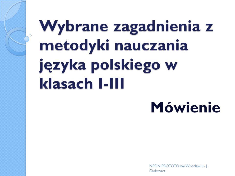 Wybrane zagadnienia z metodyki nauczania języka polskiego w klasach I-III Mówienie NPDN PROTOTO we Wrocławiu - J. Gadowicz