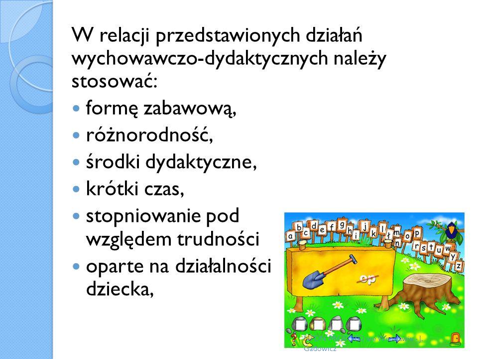 W relacji przedstawionych działań wychowawczo-dydaktycznych należy stosować: formę zabawową, różnorodność, środki dydaktyczne, krótki czas, stopniowan