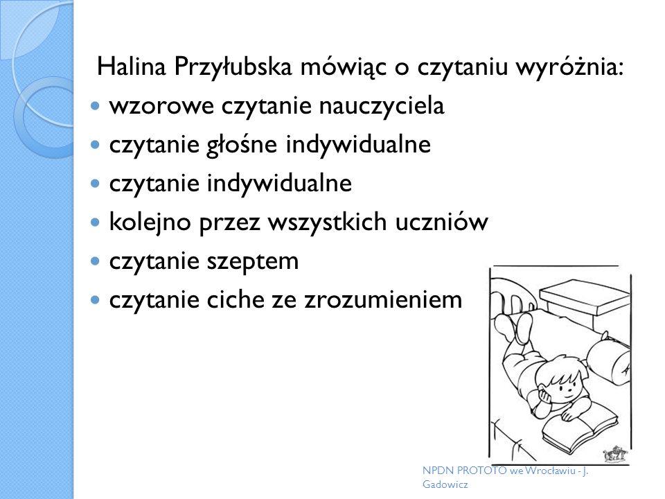 Halina Przyłubska mówiąc o czytaniu wyróżnia: wzorowe czytanie nauczyciela czytanie głośne indywidualne czytanie indywidualne kolejno przez wszystkich