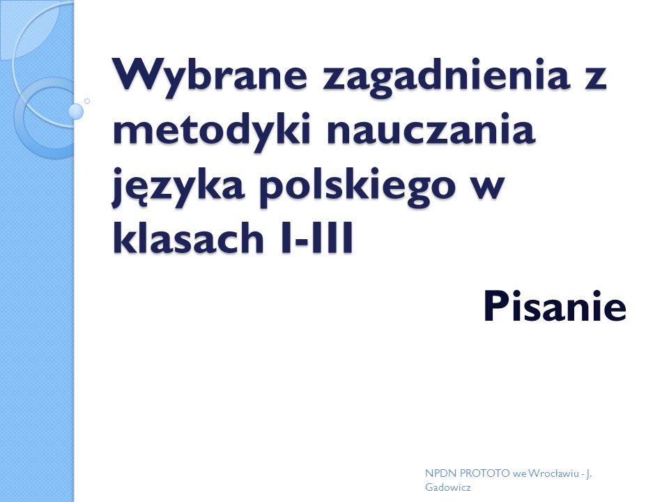 Wybrane zagadnienia z metodyki nauczania języka polskiego w klasach I-III Pisanie NPDN PROTOTO we Wrocławiu - J. Gadowicz