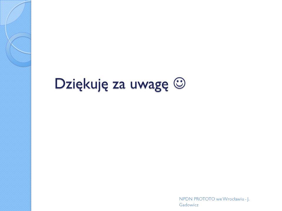 Dziękuję za uwagę Dziękuję za uwagę NPDN PROTOTO we Wrocławiu - J. Gadowicz