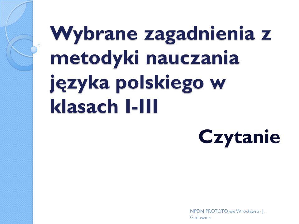 Wybrane zagadnienia z metodyki nauczania języka polskiego w klasach I-III Czytanie NPDN PROTOTO we Wrocławiu - J. Gadowicz