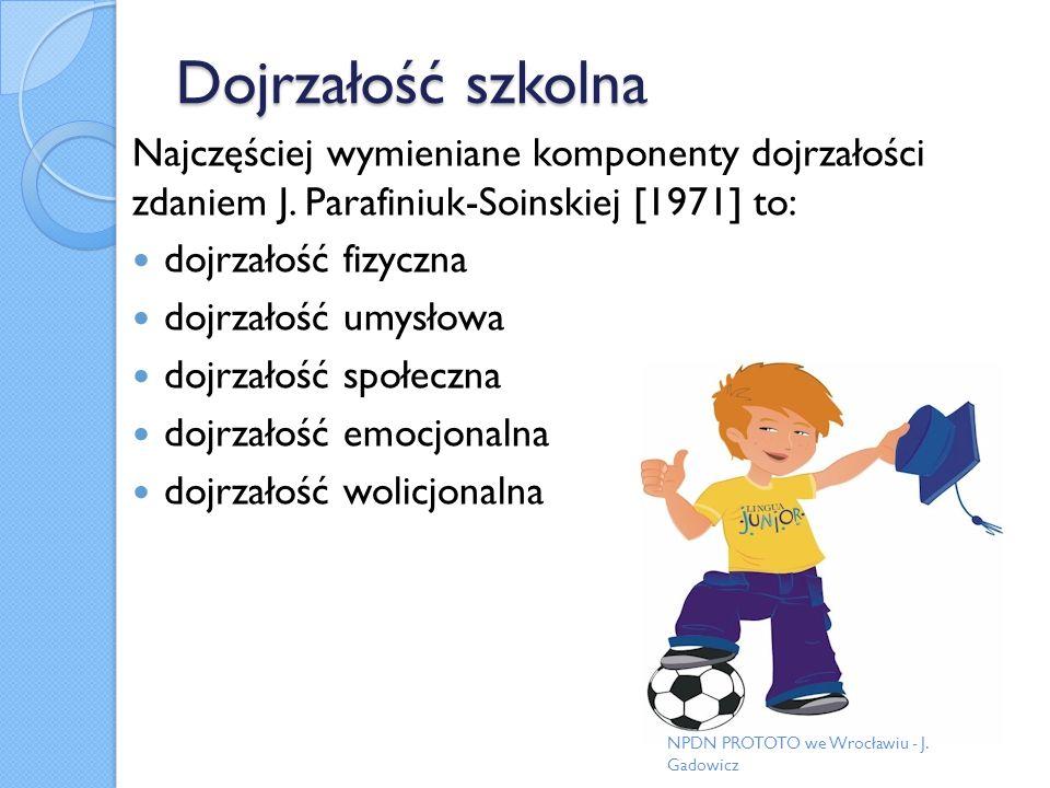 Dojrzałość szkolna Najczęściej wymieniane komponenty dojrzałości zdaniem J. Parafiniuk-Soinskiej [1971] to: dojrzałość fizyczna dojrzałość umysłowa do
