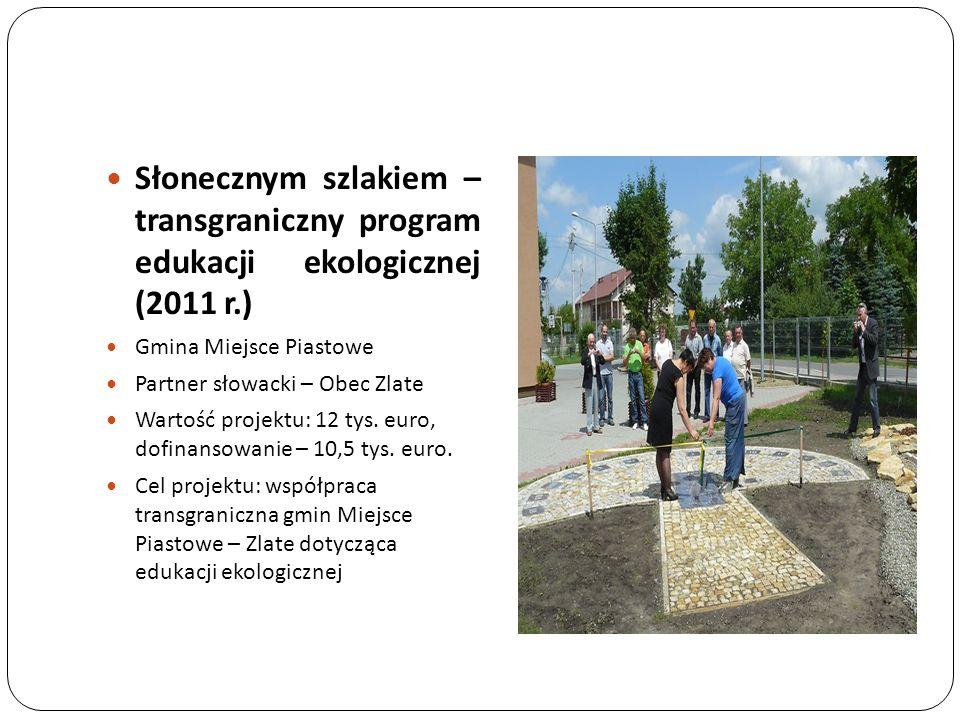Słonecznym szlakiem – transgraniczny program edukacji ekologicznej (2011 r.) Gmina Miejsce Piastowe Partner słowacki – Obec Zlate Wartość projektu: 12
