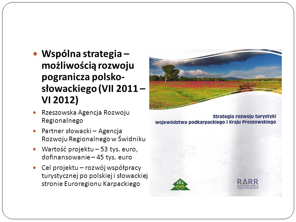 Wspólna strategia – możliwością rozwoju pogranicza polsko- słowackiego (VII 2011 – VI 2012) Rzeszowska Agencja Rozwoju Regionalnego Partner słowacki –