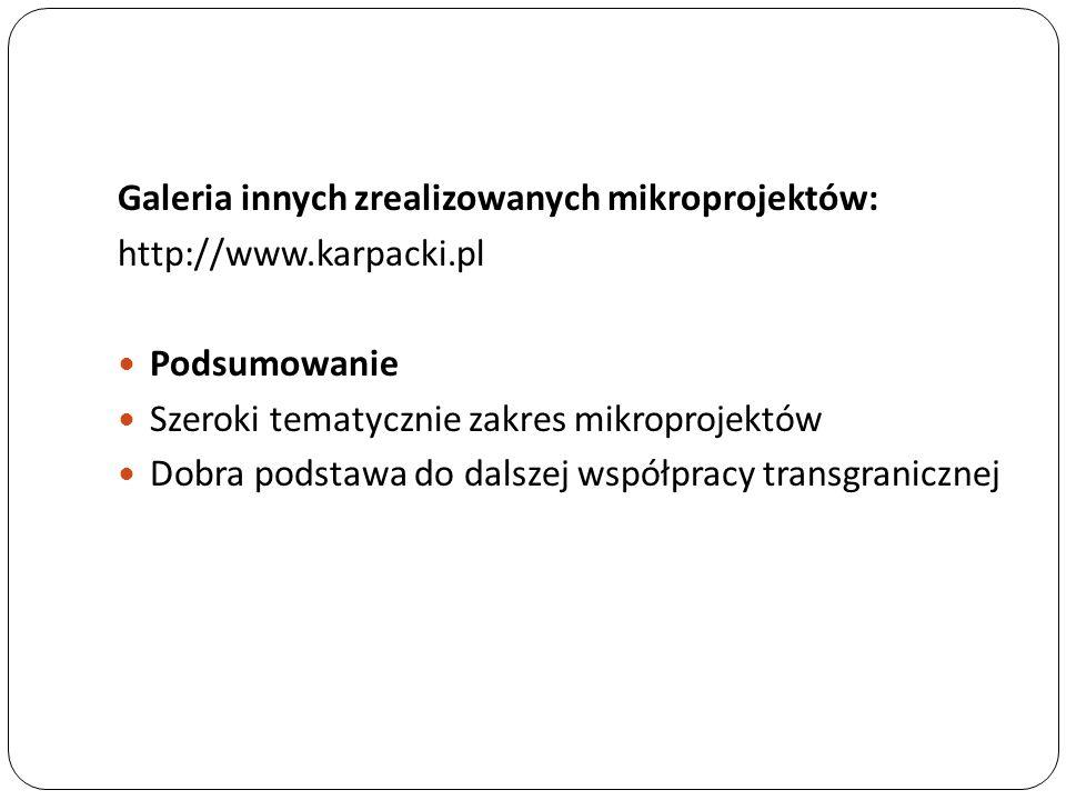 Galeria innych zrealizowanych mikroprojektów: http://www.karpacki.pl Podsumowanie Szeroki tematycznie zakres mikroprojektów Dobra podstawa do dalszej współpracy transgranicznej