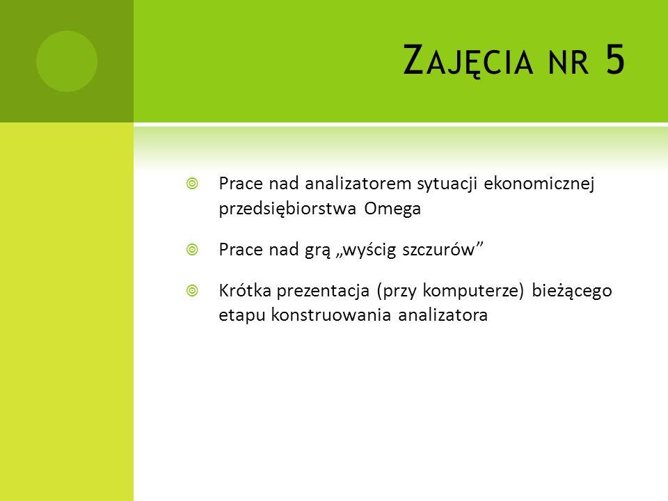 Z AJĘCIA NR 5 Prace nad analizatorem sytuacji ekonomicznej przedsiębiorstwa Omega Prace nad grą wyścig szczurów Krótka prezentacja (przy komputerze) b