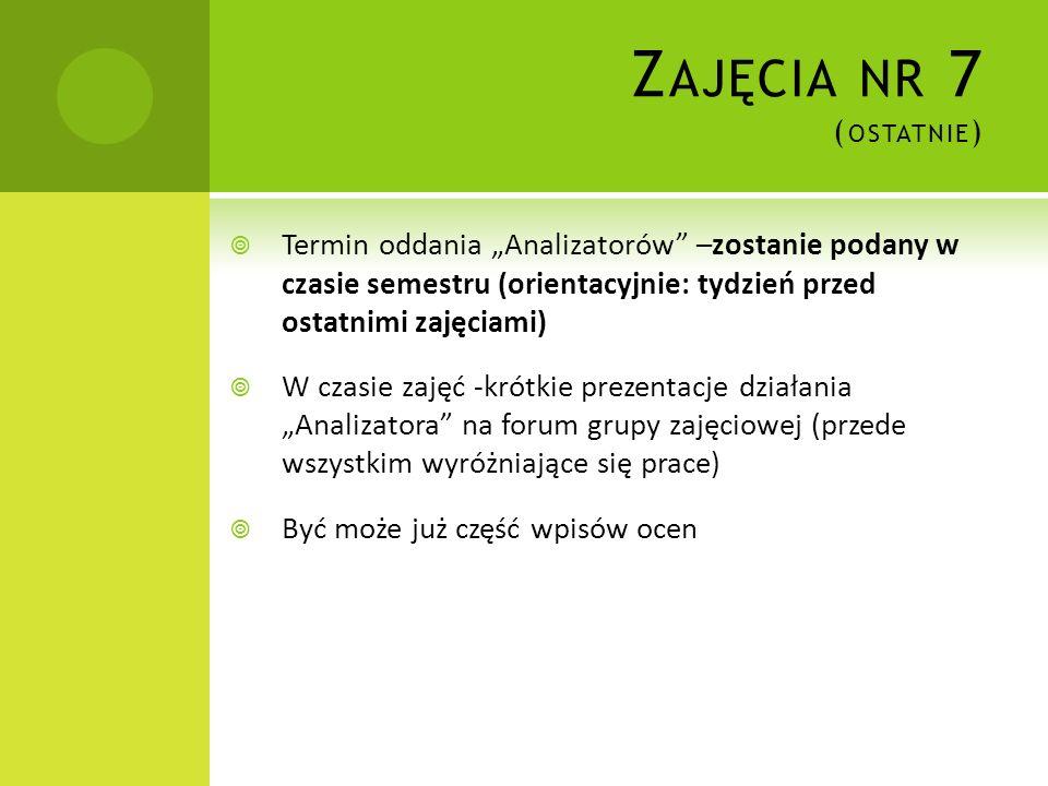 Z AJĘCIA NR 7 ( OSTATNIE ) Termin oddania Analizatorów –zostanie podany w czasie semestru (orientacyjnie: tydzień przed ostatnimi zajęciami) W czasie
