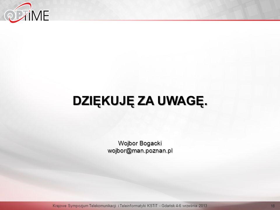 Krajowe Sympozjum Telekomunikacji i Teleinformatyki KSTiT - Gdańsk 4-6 września 2013 18 DZIĘKUJĘ ZA UWAGĘ. Wojbor Bogacki wojbor@man.poznan.pl