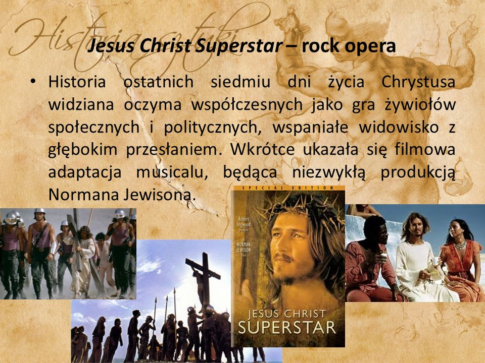 Jesus Christ Superstar – rock opera Historia ostatnich siedmiu dni życia Chrystusa widziana oczyma współczesnych jako gra żywiołów społecznych i politycznych, wspaniałe widowisko z głębokim przesłaniem.