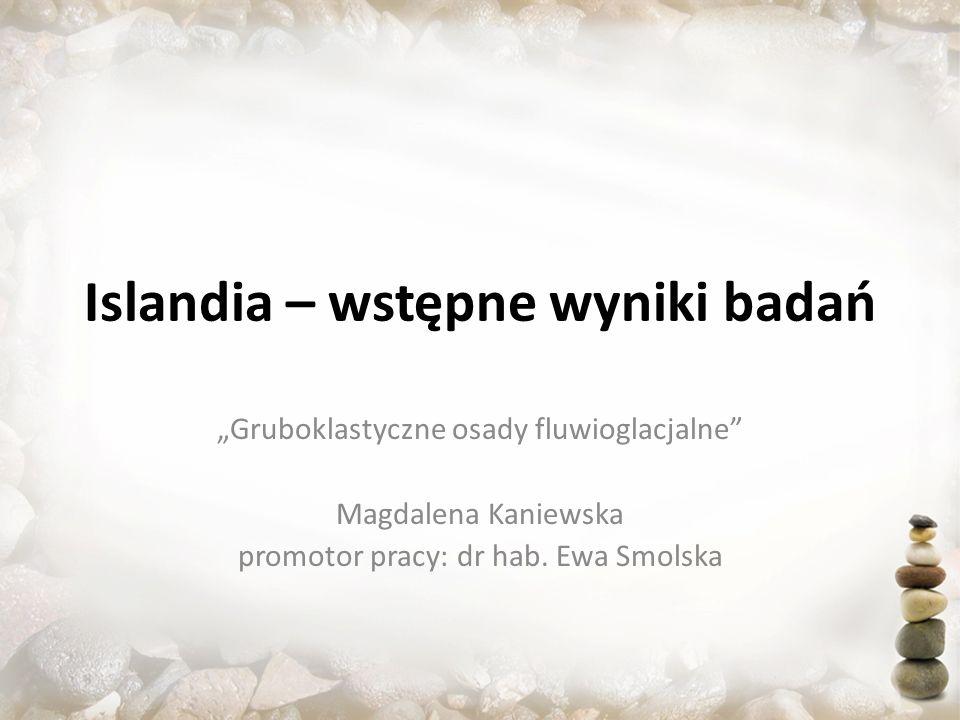 Islandia – wstępne wyniki badań Gruboklastyczne osady fluwioglacjalne Magdalena Kaniewska promotor pracy: dr hab. Ewa Smolska