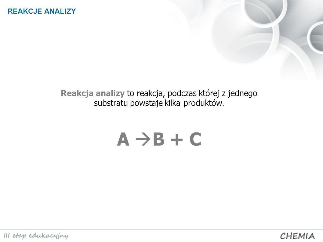 Reakcja analizy to reakcja, podczas której z jednego substratu powstaje kilka produktów. A B + C