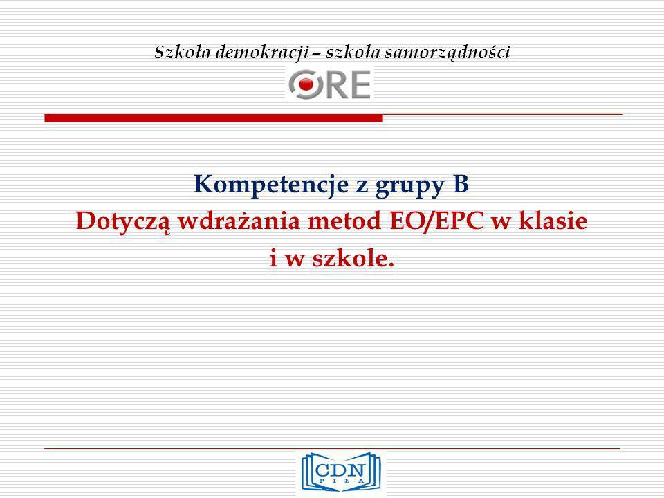 Szkoła demokracji – szkoła samorządności Kompetencje z grupy B Dotyczą wdrażania metod EO/EPC w klasie i w szkole.