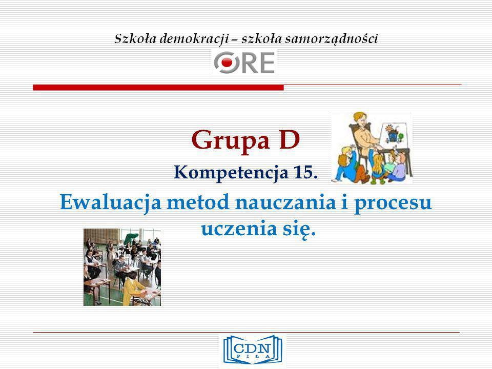 Szkoła demokracji – szkoła samorządności Grupa D Kompetencja 15. Ewaluacja metod nauczania i procesu uczenia się.