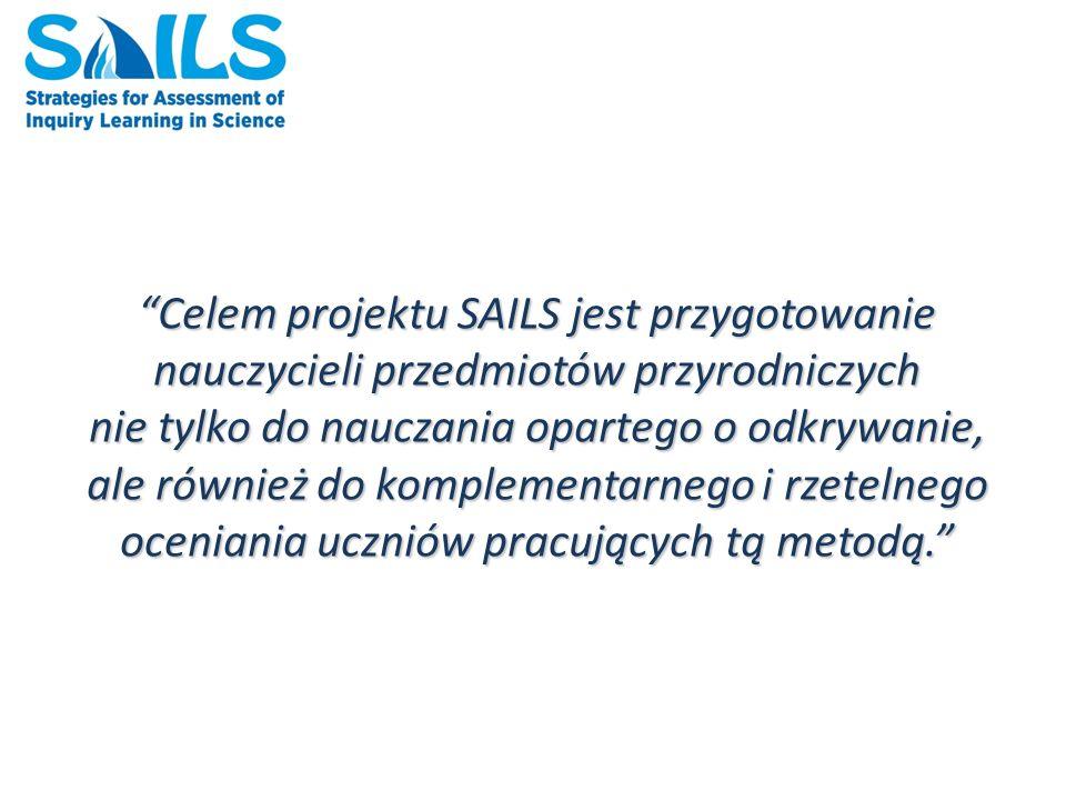 Celem projektu SAILS jest przygotowanie nauczycieli przedmiotów przyrodniczych nie tylko do nauczania opartego o odkrywanie, ale również do komplementarnego i rzetelnego oceniania uczniów pracujących tą metodą.