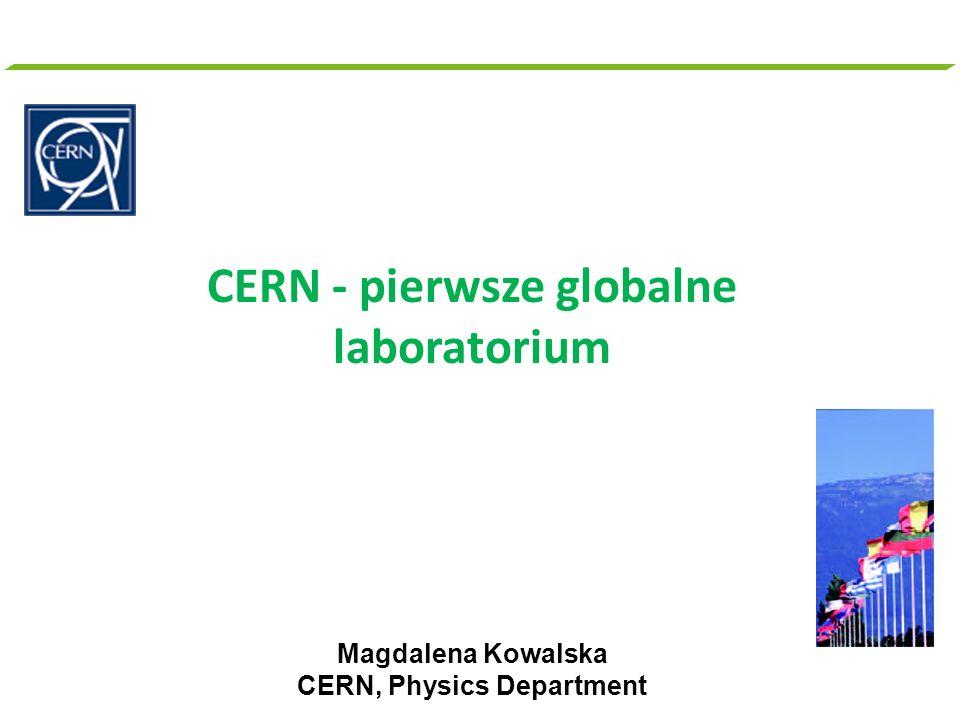 CERN - pierwsze globalne laboratorium Magdalena Kowalska CERN, Physics Department