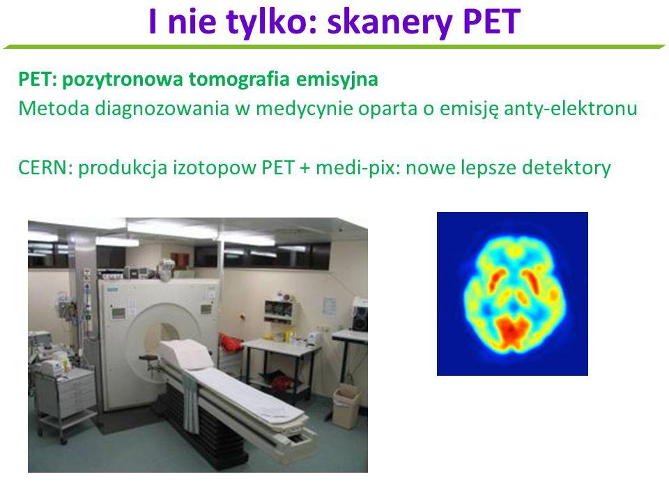 PET: pozytronowa tomografia emisyjna Metoda diagnozowania w medycynie oparta o emisję anty-elektronu CERN: produkcja izotopow PET + medi-pix: nowe lep