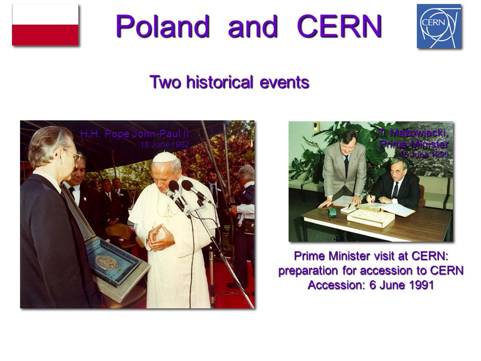H.H. Pope John-Paul II 18 June 1982 T. Mazowiecki, Prime Minister 16 June 1990 Prime Minister visit at CERN: preparation for accession to CERN Accessi