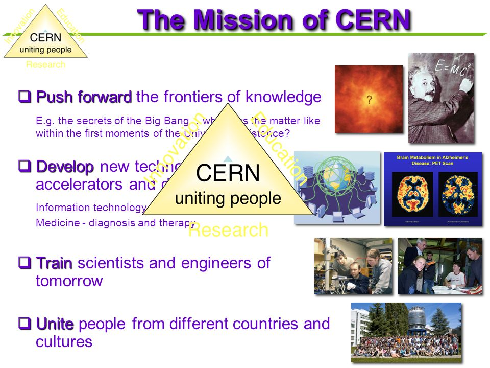 The Mission of CERN Push forward Push forward the frontiers of knowledge E.g.