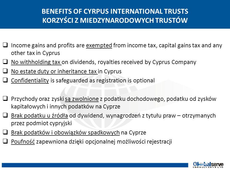 BENEFITS OF CYRPUS INTERNATIONAL TRUSTS KORZYŚCI Z MIEDZYNARODOWYCH TRUSTÓW Income gains and profits are exempted from income tax, capital gains tax a