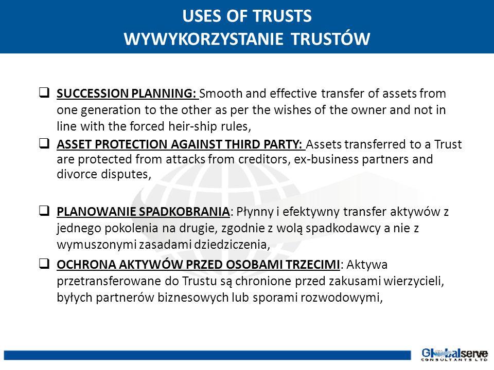 USES OF TRUSTS WYKORZYSTANIE TRUSTÓW TAX PLANNING: An efficient planning involving trust can help to avoid inheritance tax and optimize income or capital gains tax liability, CONFIDENTIALITY: The Trust Deed is not a public document and does not have to be disclosed to third parties, PLANOWANIE PODATKOWE: Efektywne planowanie z wykorzystaniem trustu może pomóc w uniknięciu podatku od spadków oraz w zoptymalizowaniu przychodu i podatku od zysków kapitałowych, POUFNOŚĆ: Umowa Powiernicza nie jest dokumentem urzędowym i nie musi być ujawniona osobom trzecim,