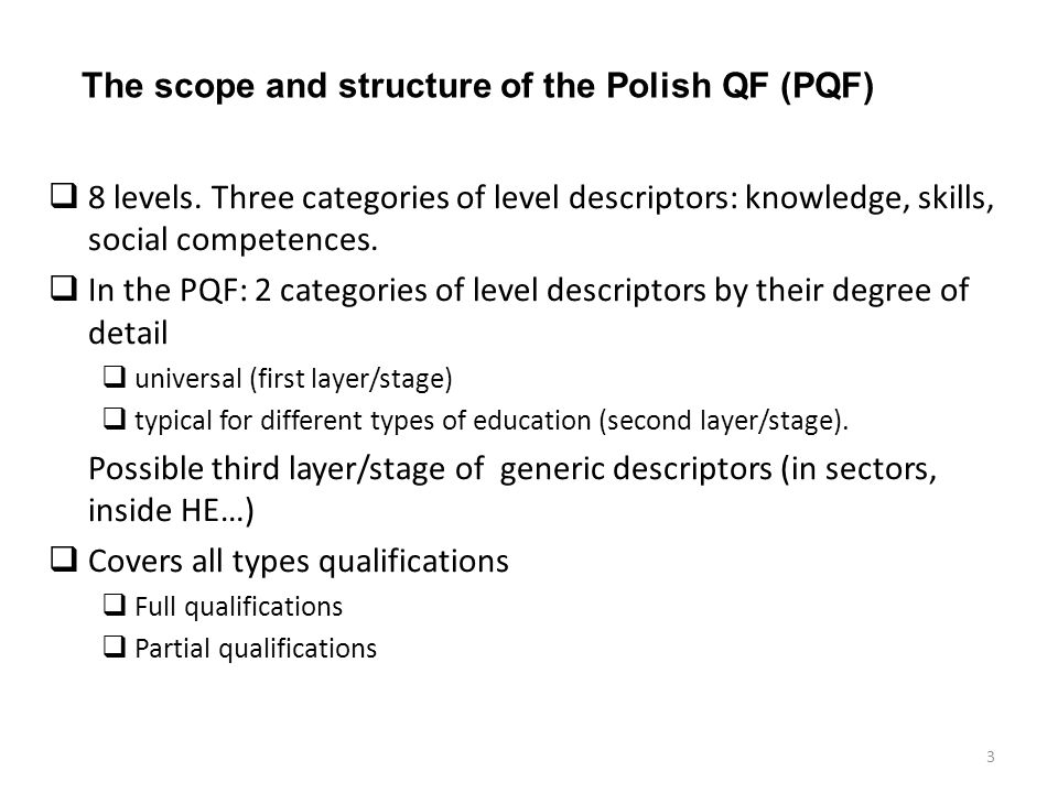 The scope and structure of the Polish QF (PQF) 8 levels. Three categories of level descriptors: knowledge, skills, social competences. In the PQF: 2 c