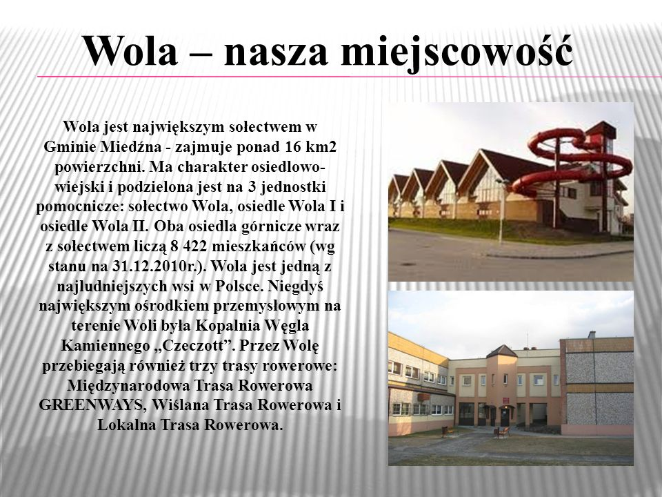 Wola – nasza miejscowość Wola jest największym sołectwem w Gminie Miedźna - zajmuje ponad 16 km2 powierzchni. Ma charakter osiedlowo- wiejski i podzie