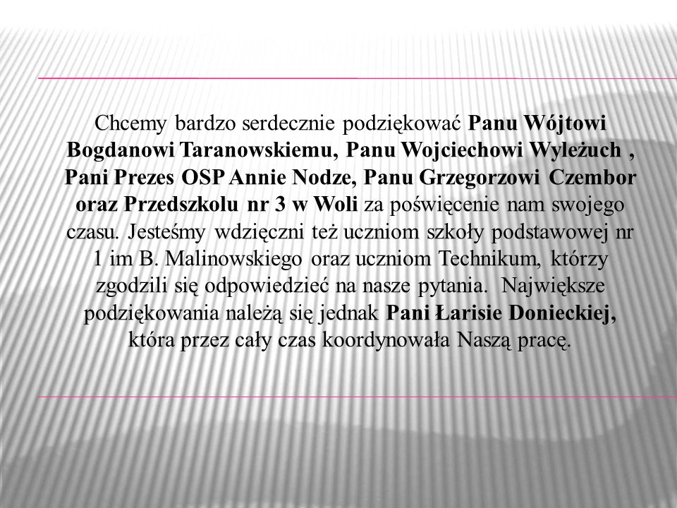 Chcemy bardzo serdecznie podziękować Panu Wójtowi Bogdanowi Taranowskiemu, Panu Wojciechowi Wyleżuch, Pani Prezes OSP Annie Nodze, Panu Grzegorzowi Czembor oraz Przedszkolu nr 3 w Woli za poświęcenie nam swojego czasu.