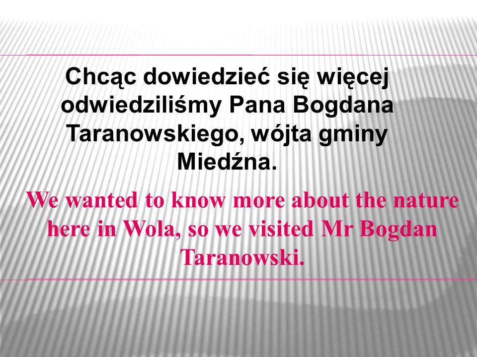 We wanted to know more about the nature here in Wola, so we visited Mr Bogdan Taranowski.