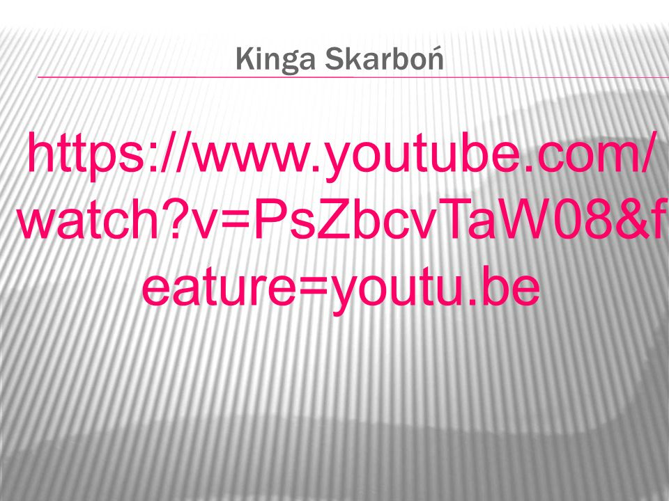 Kinga Skarboń https://www.youtube.com/ watch?v=PsZbcvTaW08&f eature=youtu.be