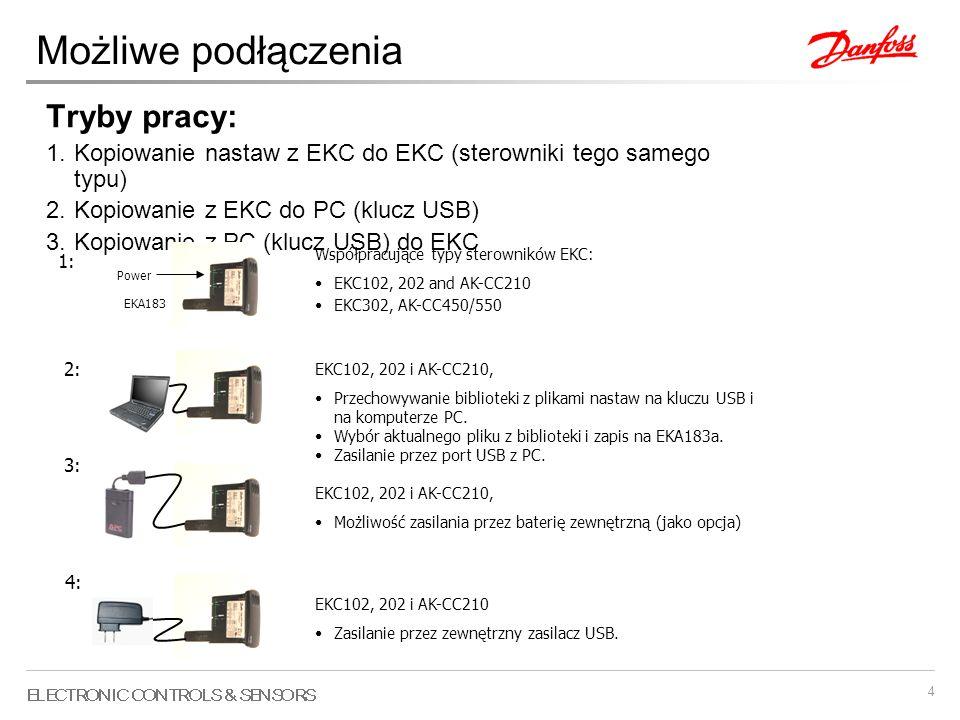 4 Możliwe podłączenia Tryby pracy: 1.Kopiowanie nastaw z EKC do EKC (sterowniki tego samego typu) 2.Kopiowanie z EKC do PC (klucz USB) 3.Kopiowanie z PC (klucz USB) do EKC Power EKA183 Współpracujące typy sterowników EKC: EKC102, 202 and AK-CC210 EKC302, AK-CC450/550 1: EKC102, 202 i AK-CC210, Przechowywanie biblioteki z plikami nastaw na kluczu USB i na komputerze PC.