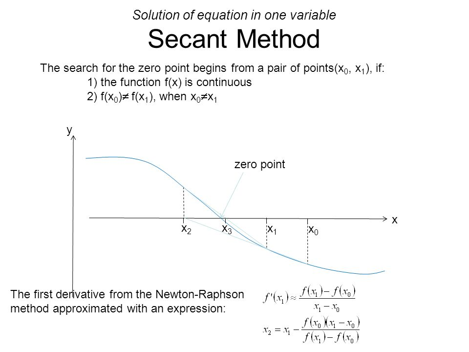 Solution of equation in one variable Secant Method The search for the zero point begins from a pair of points(x 0, x 1 ), if: 1) the function f(x) is