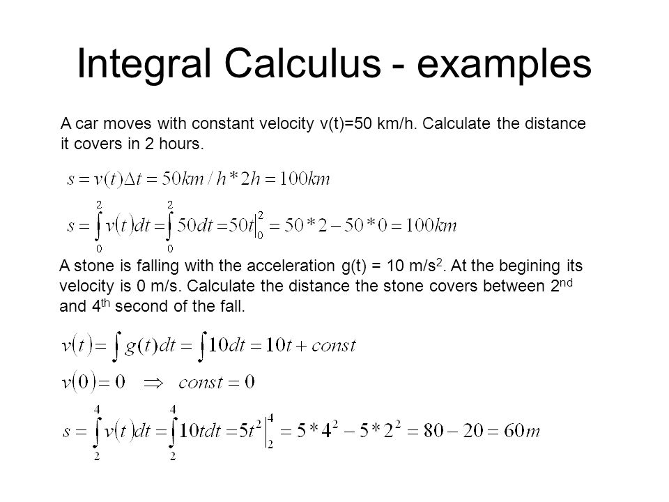 Integral Calculus - examples A car moves with constant velocity v(t)=50 km/h. Calculate the distance it covers in 2 hours. A stone is falling with the