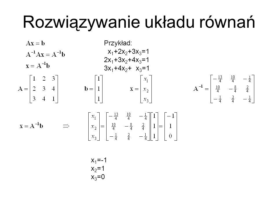 Rozwiązywanie układu równań Przykład: x 1 +2x 2 +3x 3 =1 2x 1 +3x 2 +4x 3 =1 3x 1 +4x 2 + x 3 =1 x 1 =-1 x 2 =1 x 3 =0