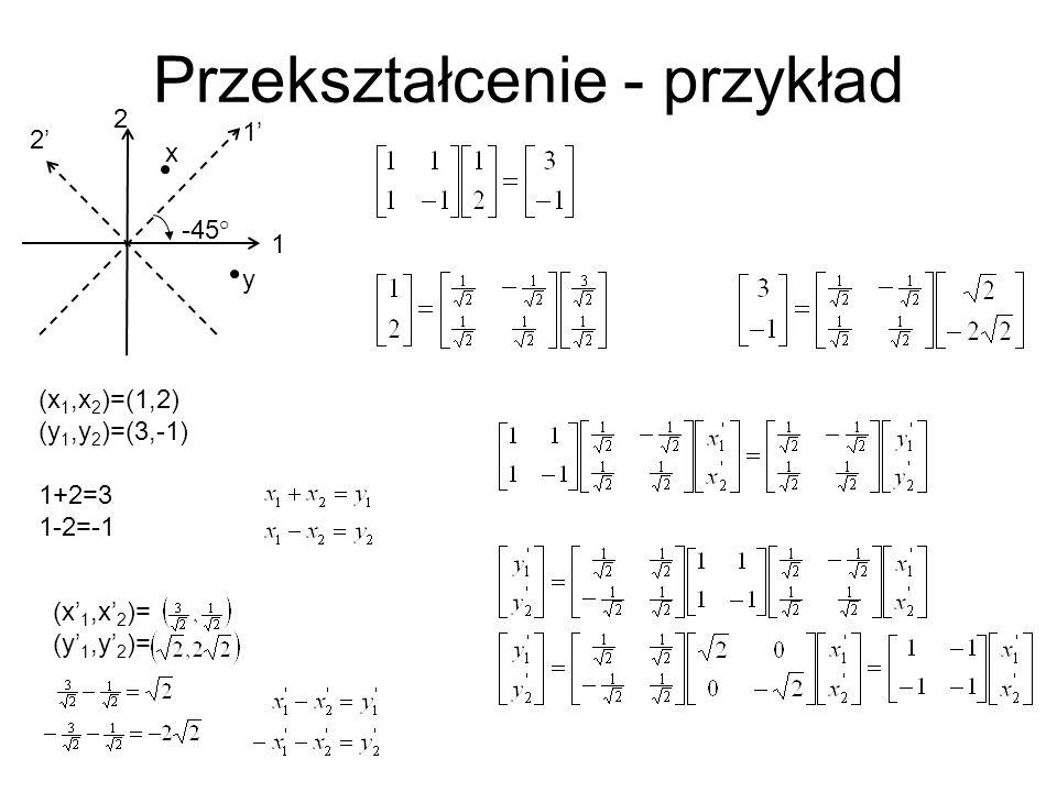 Przekształcenie - przykład 2 1 1 2 (x 1,x 2 )=(1,2) (y 1,y 2 )=(3,-1) 1+2=3 1-2=-1 x y -45 ° (x 1,x 2 )= (y 1,y 2 )=