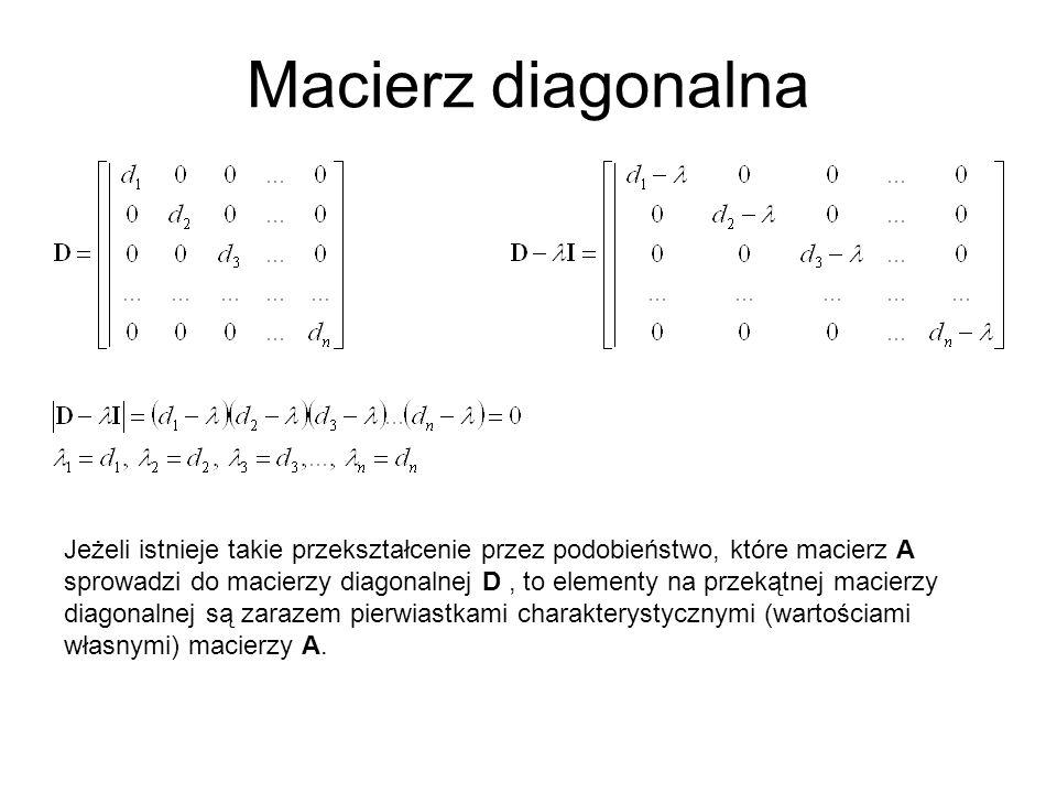 Macierz diagonalna Jeżeli istnieje takie przekształcenie przez podobieństwo, które macierz A sprowadzi do macierzy diagonalnej D, to elementy na przekątnej macierzy diagonalnej są zarazem pierwiastkami charakterystycznymi (wartościami własnymi) macierzy A.