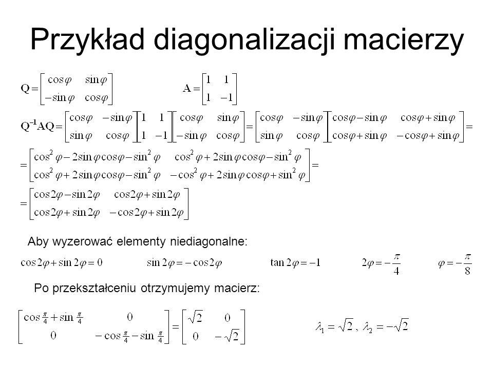Przykład diagonalizacji macierzy Aby wyzerować elementy niediagonalne: Po przekształceniu otrzymujemy macierz: