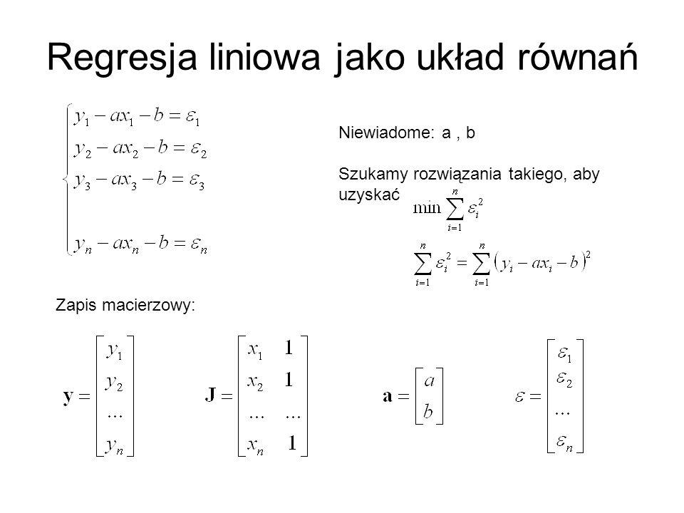 Regresja liniowa jako układ równań Niewiadome: a, b Szukamy rozwiązania takiego, aby uzyskać Zapis macierzowy: